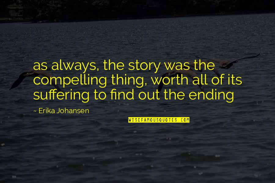 Ending Suffering Quotes By Erika Johansen: as always, the story was the compelling thing,
