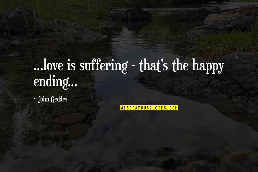 Ending Suffering Quotes By John Geddes: ...love is suffering - that's the happy ending...