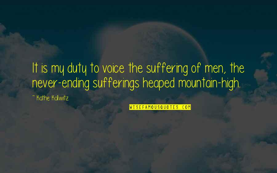 Ending Suffering Quotes By Kathe Kollwitz: It is my duty to voice the suffering