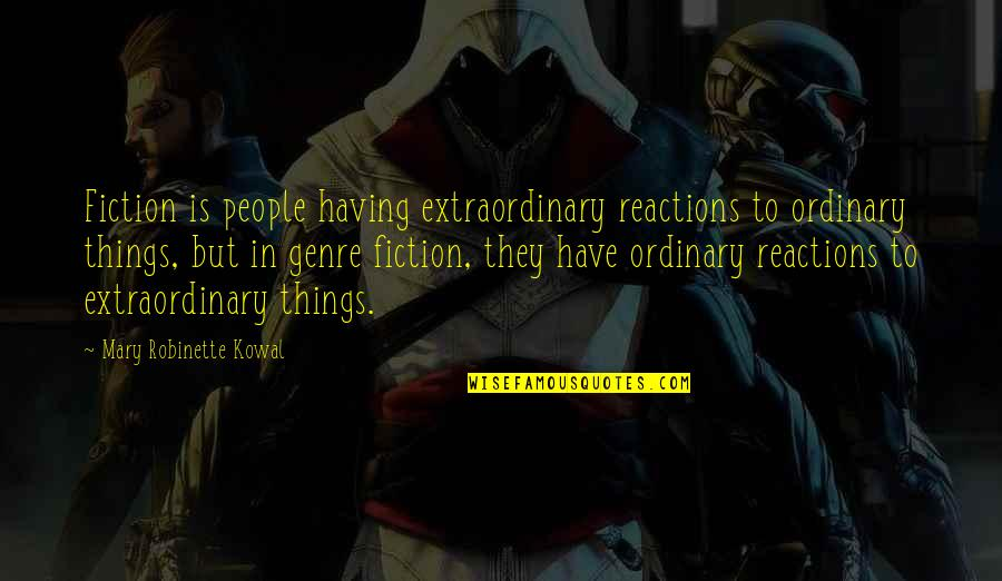 Endomorph Quotes By Mary Robinette Kowal: Fiction is people having extraordinary reactions to ordinary