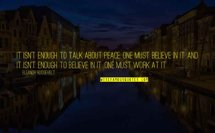 Endon Quotes By Eleanor Roosevelt: It isn't enough to talk about peace. One