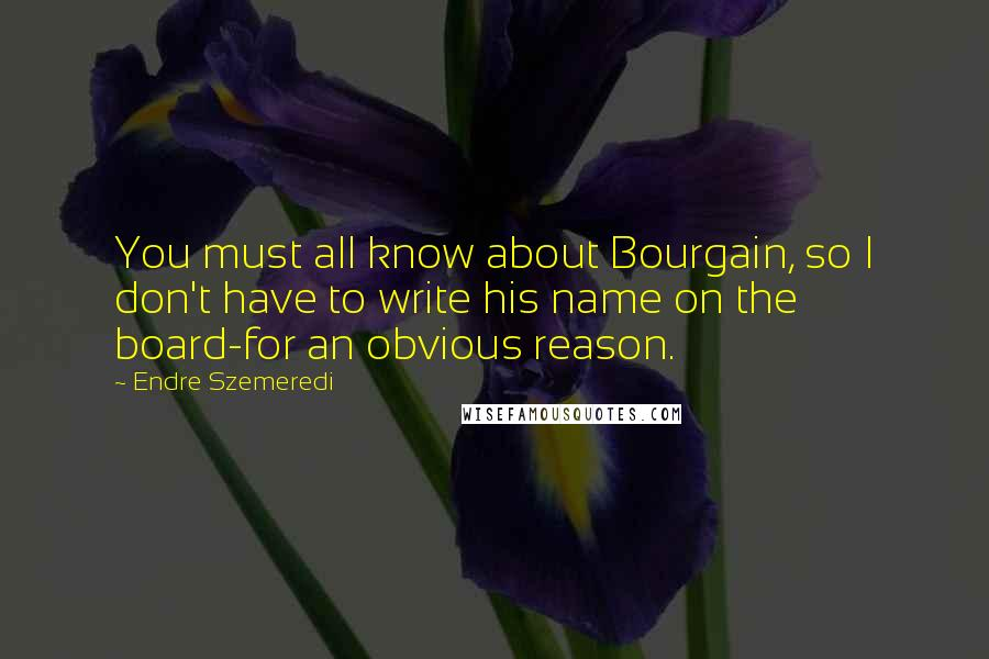 Endre Szemeredi quotes: You must all know about Bourgain, so I don't have to write his name on the board-for an obvious reason.