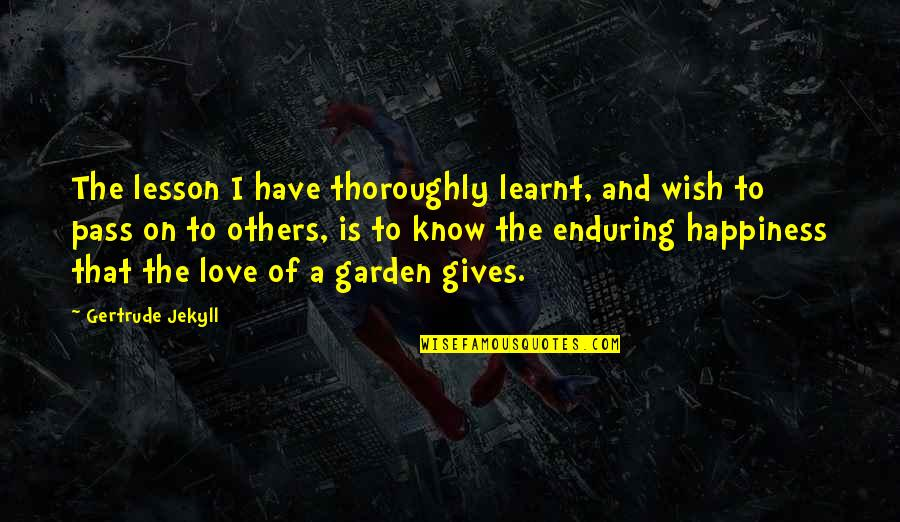 Enduring Love Quotes By Gertrude Jekyll: The lesson I have thoroughly learnt, and wish