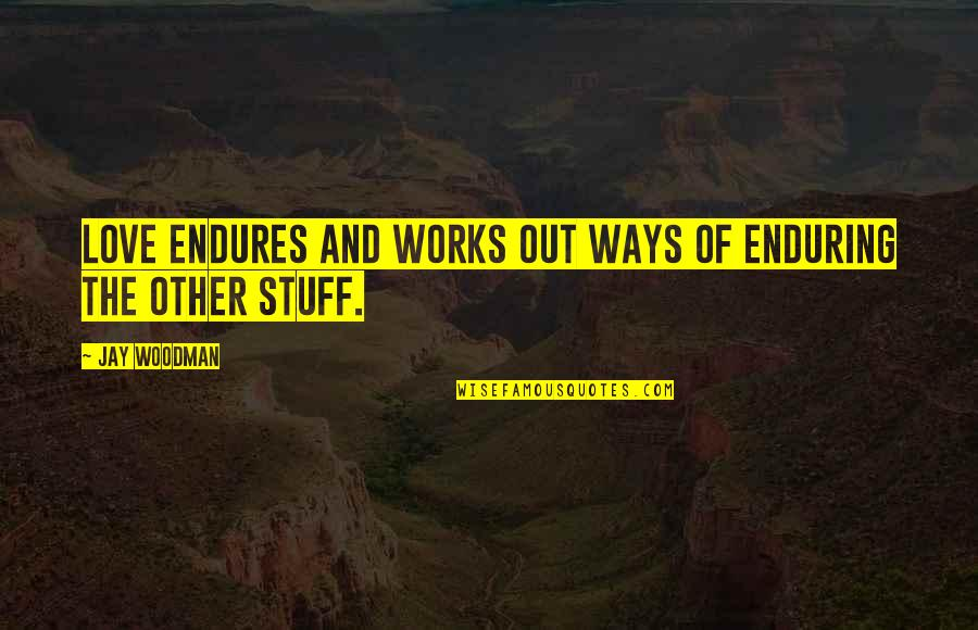 Enduring Love Quotes By Jay Woodman: Love ENDURES and works out ways of enduring
