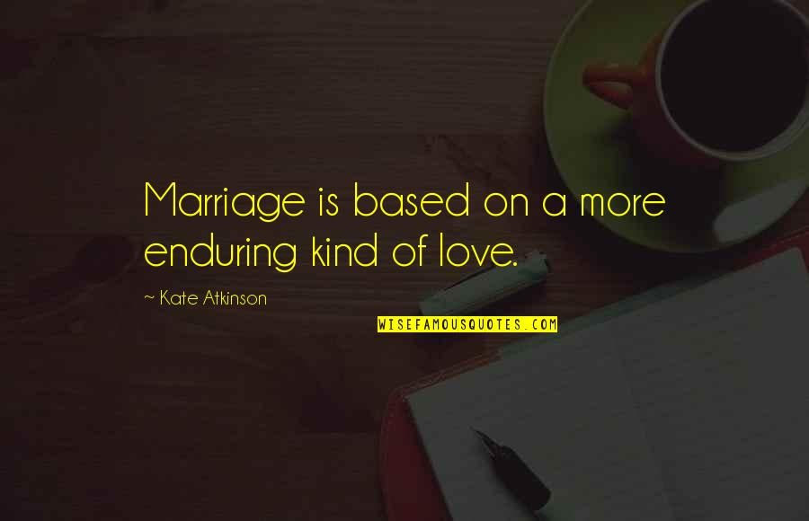 Enduring Love Quotes By Kate Atkinson: Marriage is based on a more enduring kind