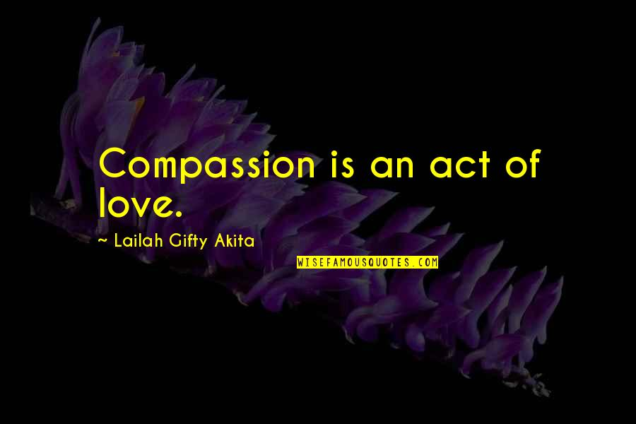 Enduring Love Quotes By Lailah Gifty Akita: Compassion is an act of love.