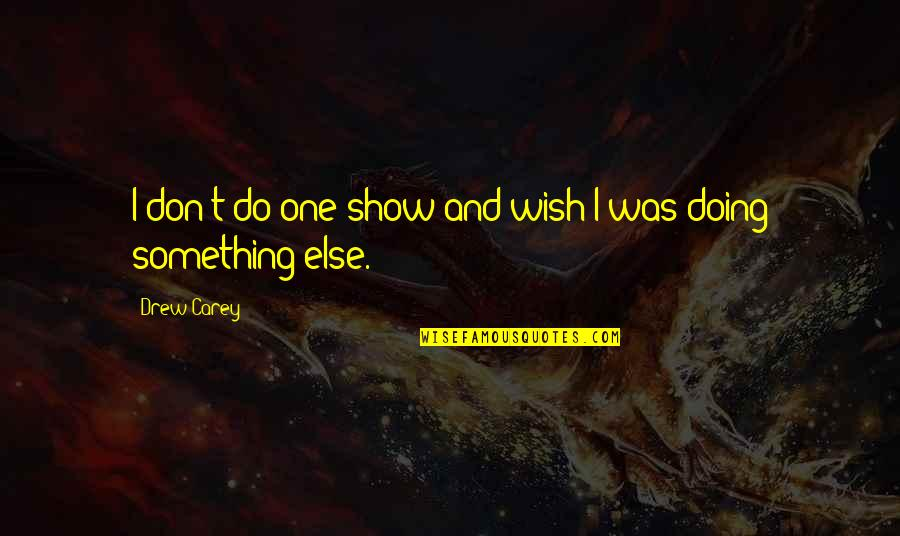 Enduro Riding Quotes By Drew Carey: I don't do one show and wish I