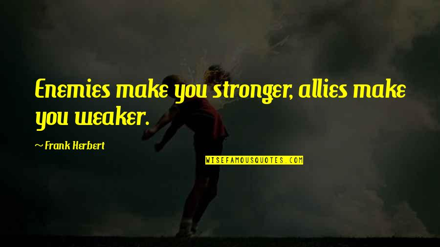 Enemies And Allies Quotes By Frank Herbert: Enemies make you stronger, allies make you weaker.