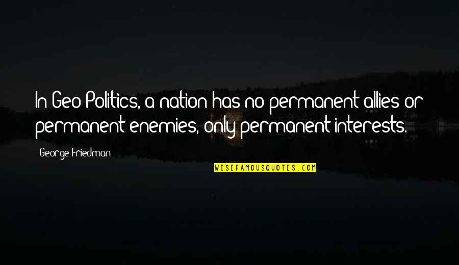 Enemies And Allies Quotes By George Friedman: In Geo-Politics, a nation has no permanent allies