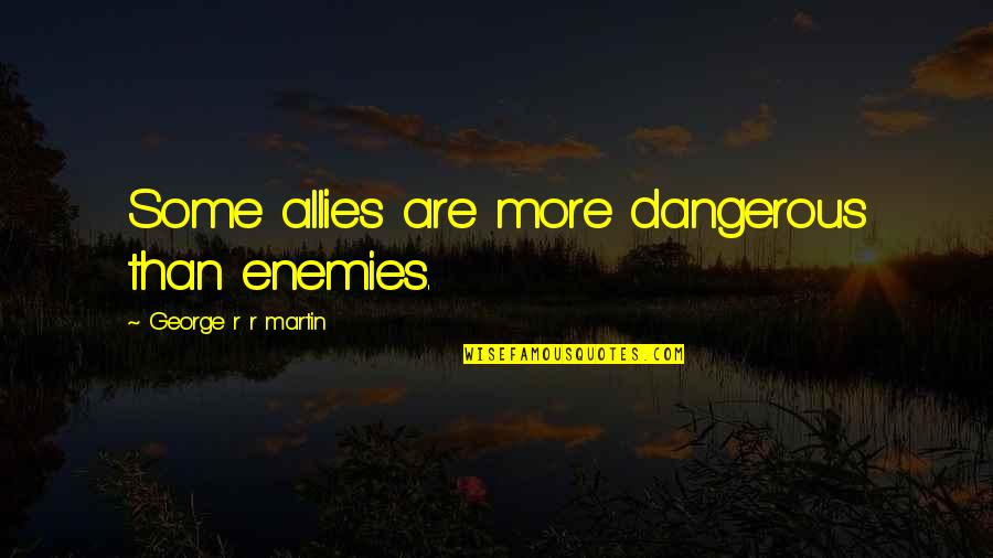 Enemies And Allies Quotes By George R R Martin: Some allies are more dangerous than enemies.
