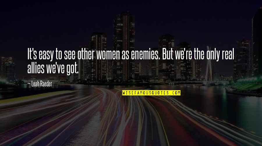 Enemies And Allies Quotes By Leah Raeder: It's easy to see other women as enemies.