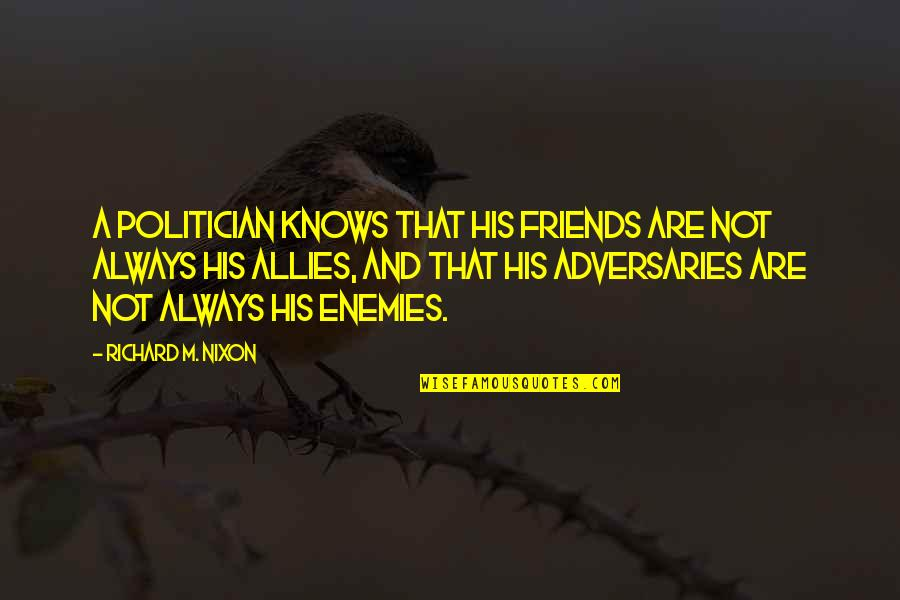 Enemies And Allies Quotes By Richard M. Nixon: A politician knows that his friends are not