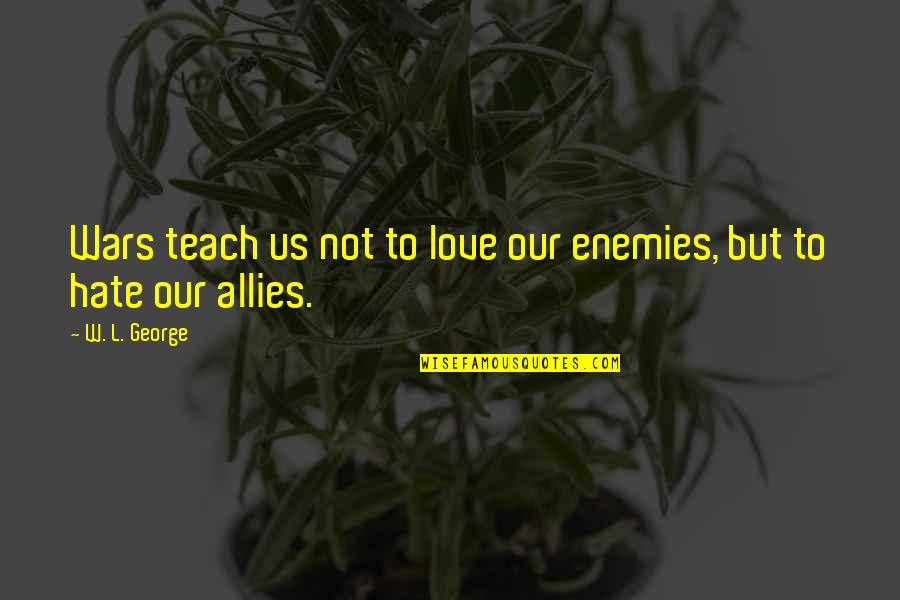 Enemies And Allies Quotes By W. L. George: Wars teach us not to love our enemies,