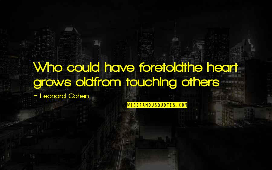 Enemies And Fake Friends Quotes By Leonard Cohen: Who could have foretoldthe heart grows oldfrom touching