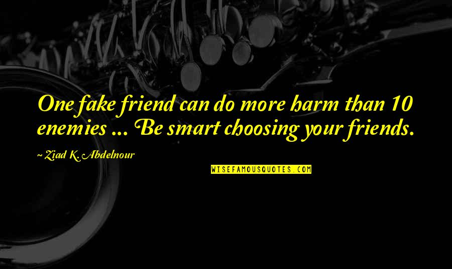Enemies And Fake Friends Quotes By Ziad K. Abdelnour: One fake friend can do more harm than