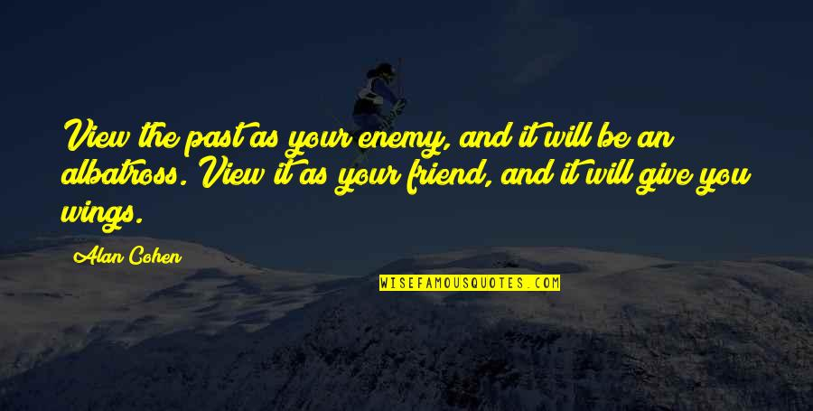 Enemy And Friend Quotes By Alan Cohen: View the past as your enemy, and it