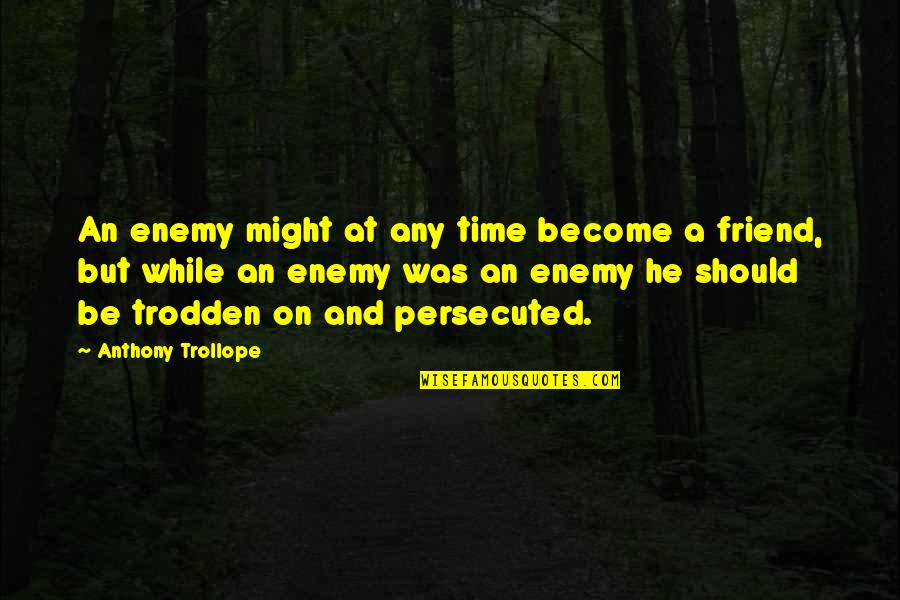 Enemy And Friend Quotes By Anthony Trollope: An enemy might at any time become a