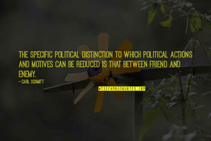 Enemy And Friend Quotes By Carl Schmitt: The specific political distinction to which political actions