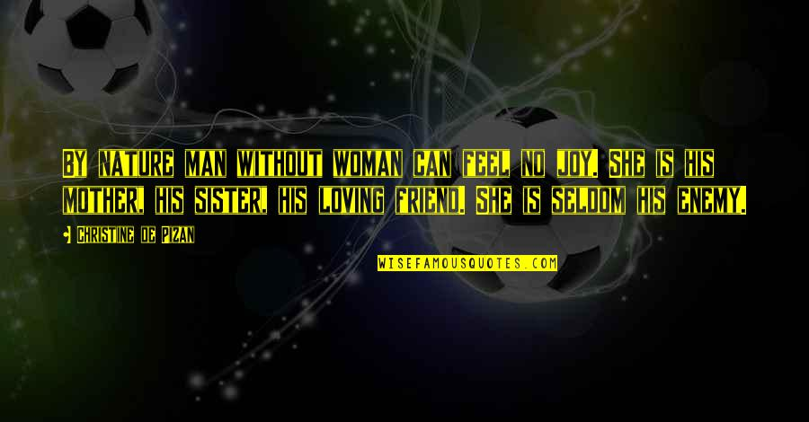 Enemy And Friend Quotes By Christine De Pizan: By nature man without woman can feel no
