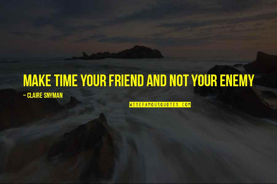 Enemy And Friend Quotes By Claire Snyman: Make time your friend and not your enemy