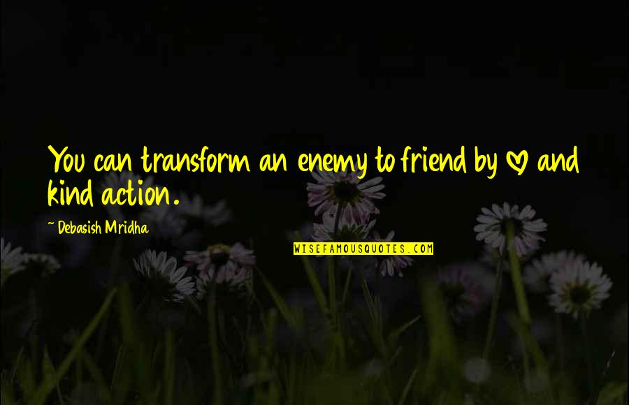 Enemy And Friend Quotes By Debasish Mridha: You can transform an enemy to friend by