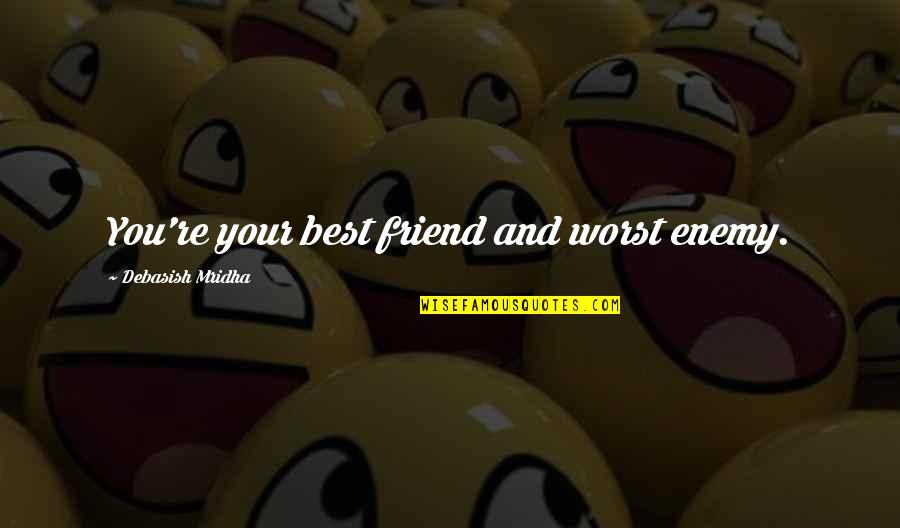 Enemy And Friend Quotes By Debasish Mridha: You're your best friend and worst enemy.