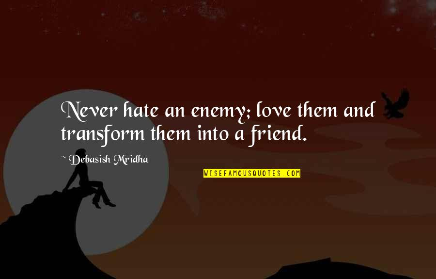 Enemy And Friend Quotes By Debasish Mridha: Never hate an enemy; love them and transform