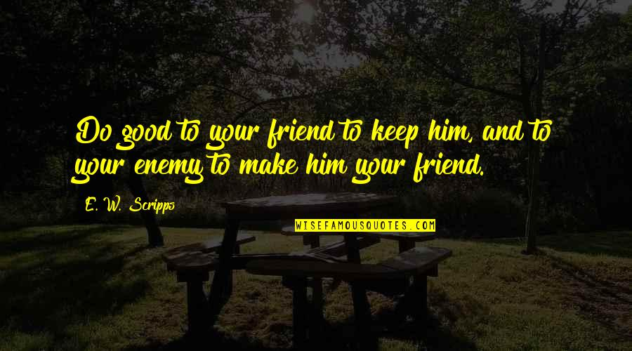 Enemy And Friend Quotes By E. W. Scripps: Do good to your friend to keep him,