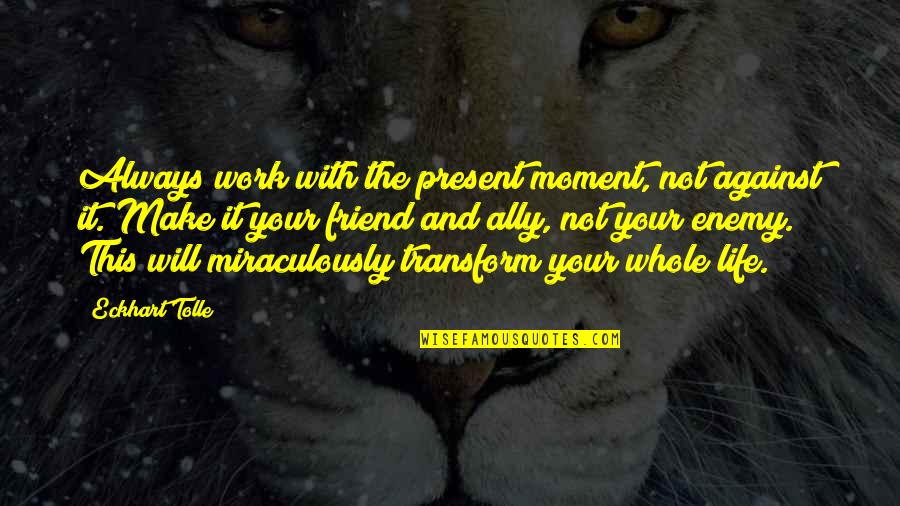 Enemy And Friend Quotes By Eckhart Tolle: Always work with the present moment, not against