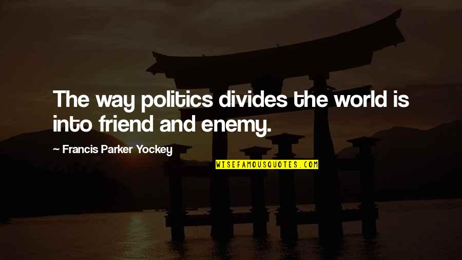 Enemy And Friend Quotes By Francis Parker Yockey: The way politics divides the world is into