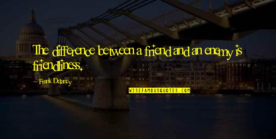 Enemy And Friend Quotes By Frank Delaney: The difference between a friend and an enemy