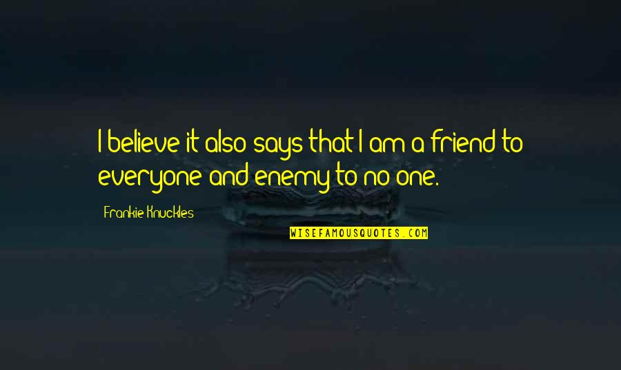 Enemy And Friend Quotes By Frankie Knuckles: I believe it also says that I am