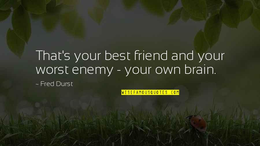 Enemy And Friend Quotes By Fred Durst: That's your best friend and your worst enemy