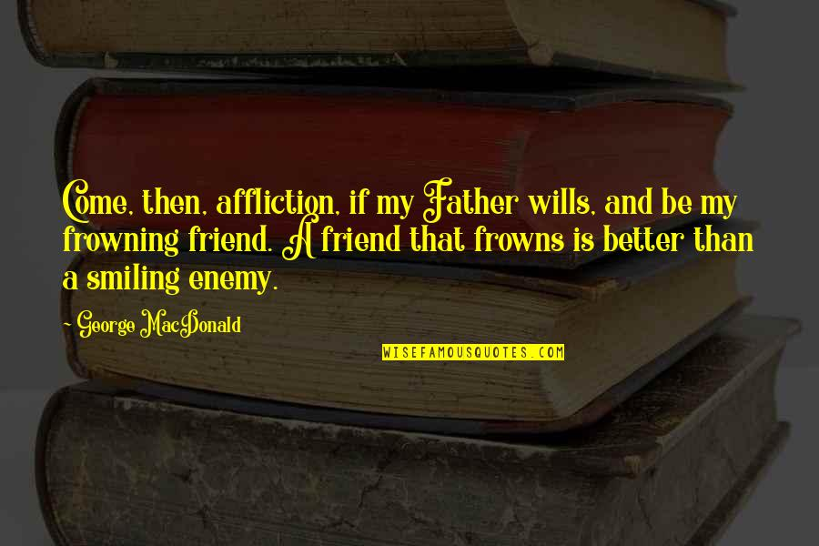 Enemy And Friend Quotes By George MacDonald: Come, then, affliction, if my Father wills, and