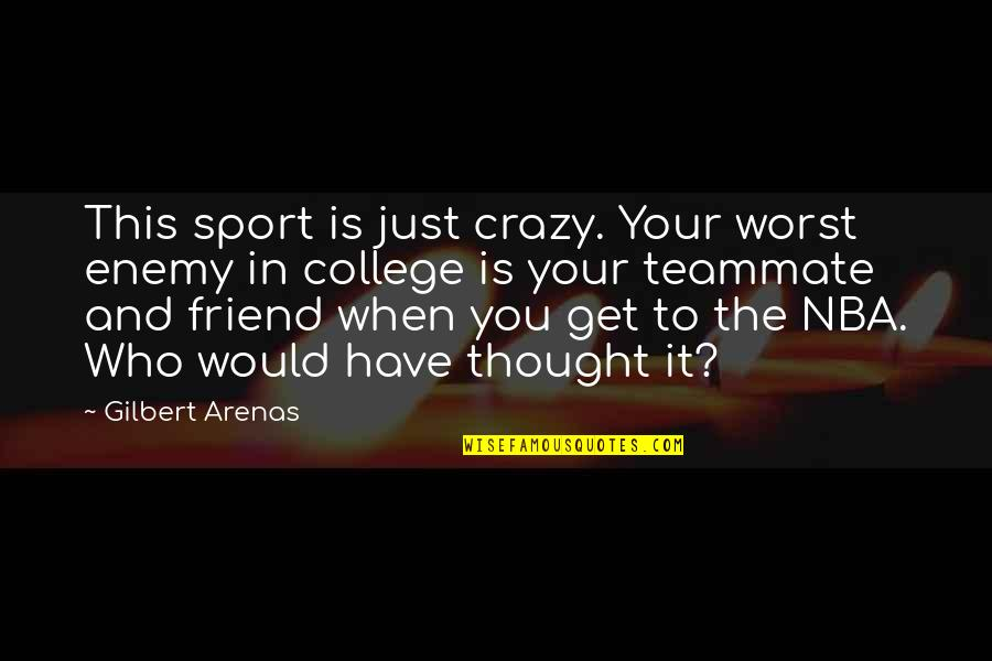 Enemy And Friend Quotes By Gilbert Arenas: This sport is just crazy. Your worst enemy