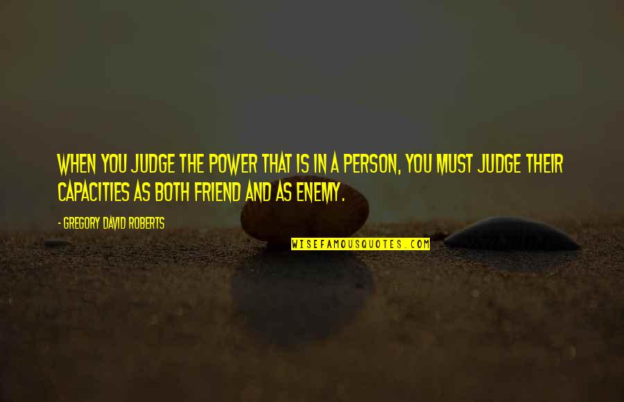 Enemy And Friend Quotes By Gregory David Roberts: When you judge the power that is in