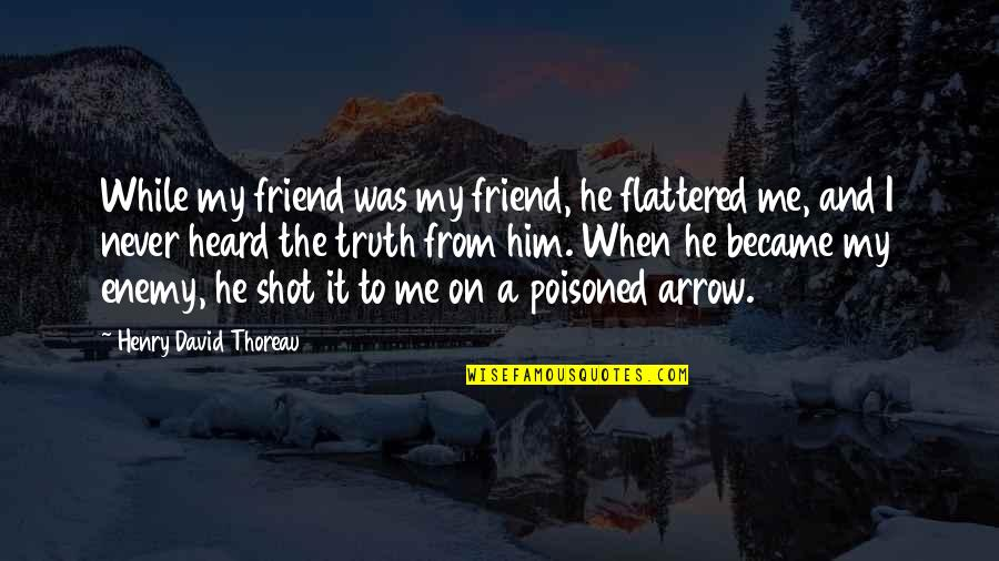 Enemy And Friend Quotes By Henry David Thoreau: While my friend was my friend, he flattered
