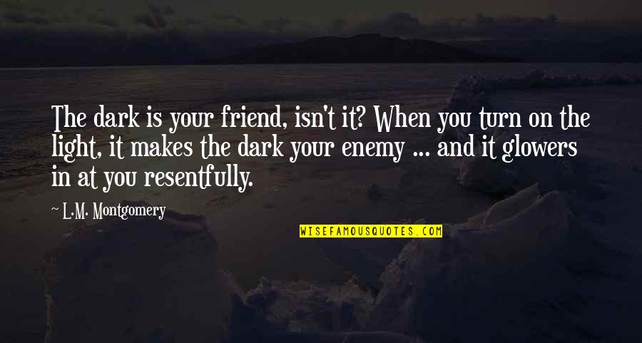 Enemy And Friend Quotes By L.M. Montgomery: The dark is your friend, isn't it? When