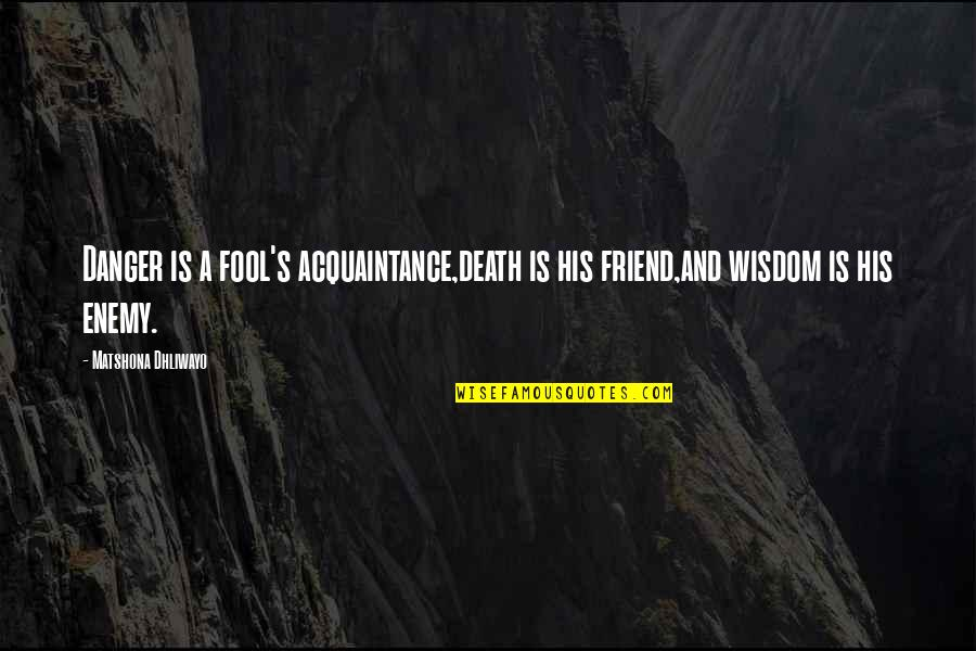 Enemy And Friend Quotes By Matshona Dhliwayo: Danger is a fool's acquaintance,death is his friend,and