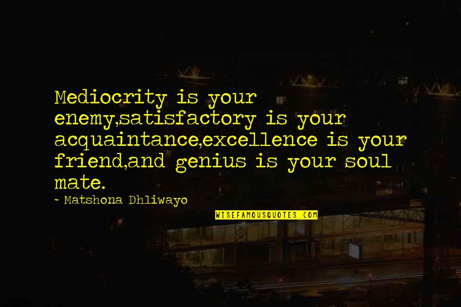 Enemy And Friend Quotes By Matshona Dhliwayo: Mediocrity is your enemy,satisfactory is your acquaintance,excellence is