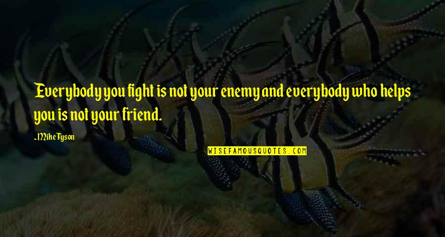 Enemy And Friend Quotes By Mike Tyson: Everybody you fight is not your enemy and