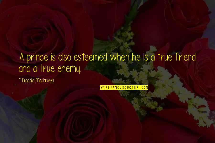 Enemy And Friend Quotes By Niccolo Machiavelli: A prince is also esteemed when he is
