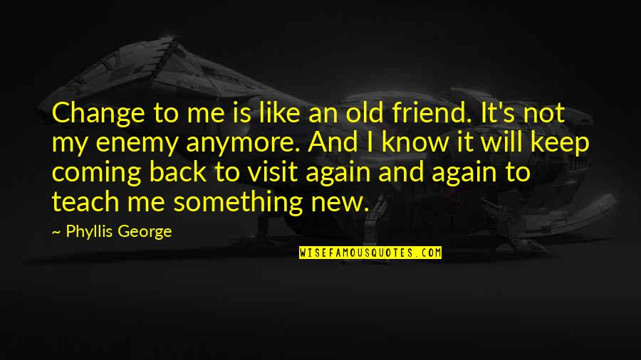 Enemy And Friend Quotes By Phyllis George: Change to me is like an old friend.