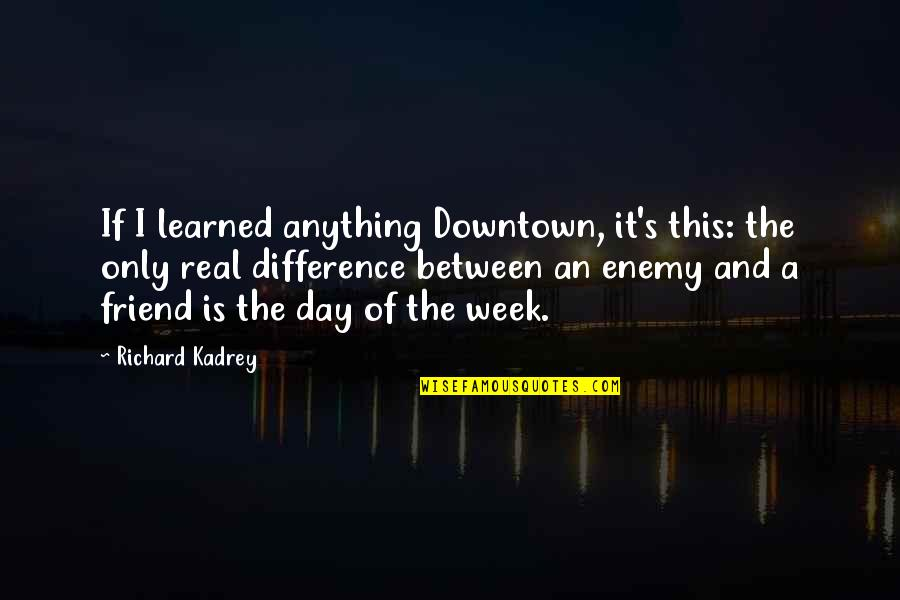 Enemy And Friend Quotes By Richard Kadrey: If I learned anything Downtown, it's this: the