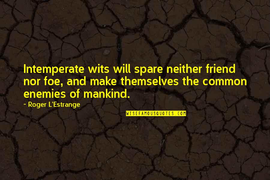 Enemy And Friend Quotes By Roger L'Estrange: Intemperate wits will spare neither friend nor foe,