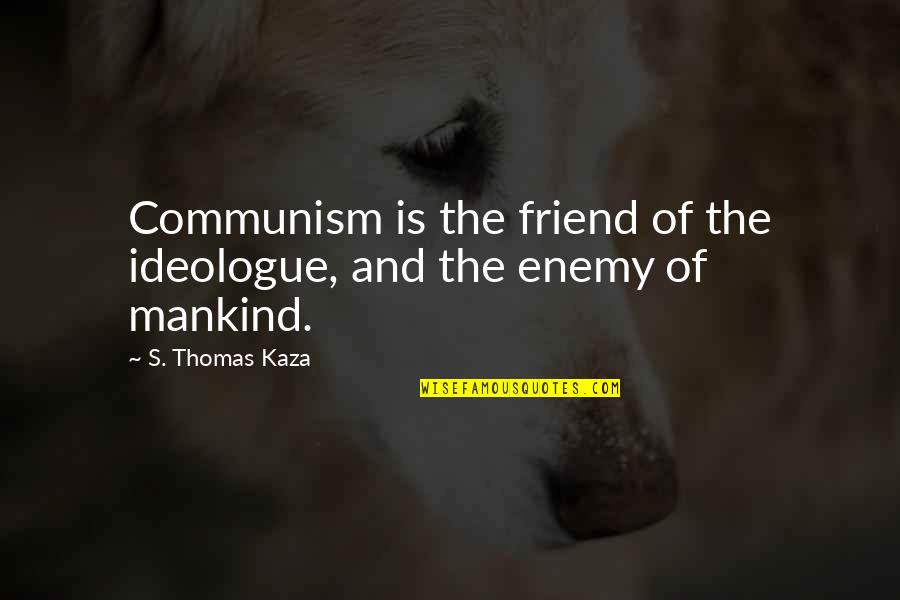 Enemy And Friend Quotes By S. Thomas Kaza: Communism is the friend of the ideologue, and