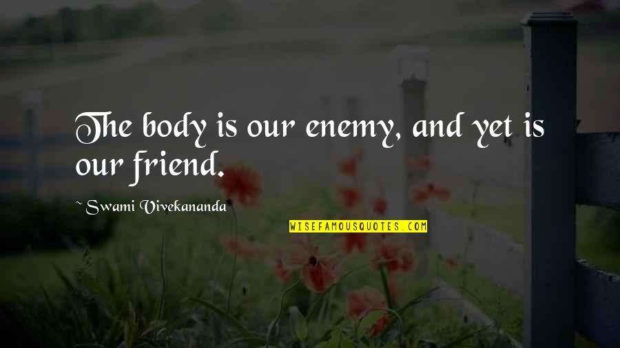 Enemy And Friend Quotes By Swami Vivekananda: The body is our enemy, and yet is