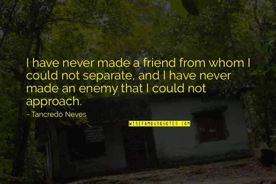 Enemy And Friend Quotes By Tancredo Neves: I have never made a friend from whom