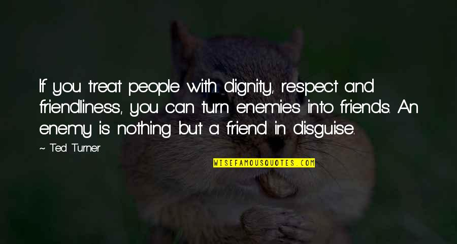 Enemy And Friend Quotes By Ted Turner: If you treat people with dignity, respect and