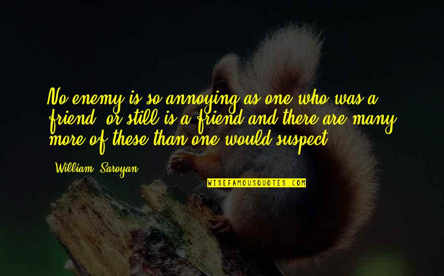 Enemy And Friend Quotes By William, Saroyan: No enemy is so annoying as one who